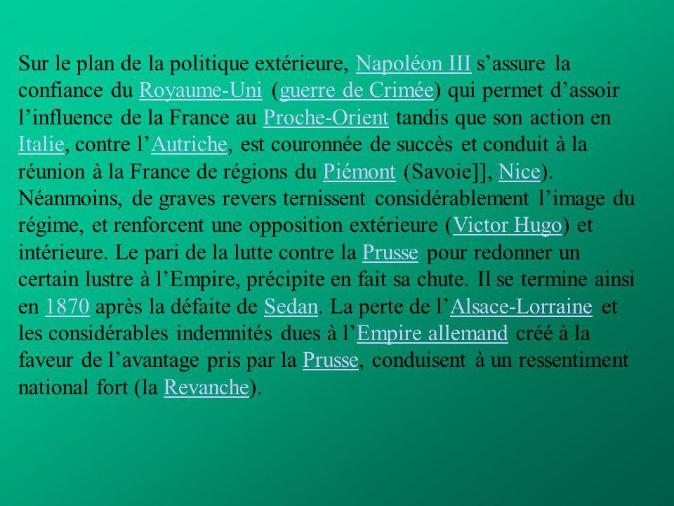 Sur le plan de la politique extérieure, Napoléon III s'assure la confiance du Royaume-Uni (guerre de Crimée) qui permet d'assoir l'influence de la France au Proche-Orient tandis que son action en Italie, contre l'Autriche, est couronnée de succès et conduit à la réunion à la France de régions du Piémont (Savoie]], Nice).
